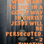 """Indeed, all who want to live in a godly way in Christ Jesus will be persecuted."""" – 2 Timothy 3:12."""